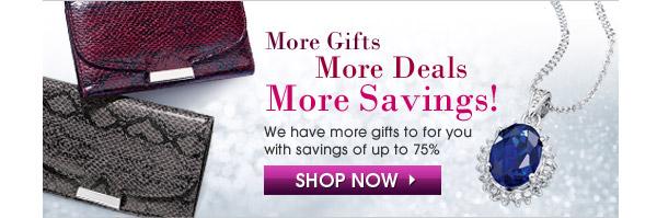 More Gifts, More Deals, More Savings! We have more gifts to for you with savings of up to 75%.