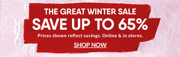 The Great Winter Sale: Save up to 65% | Prices shown reflect savings. Online & in stores. | SHOP NOW