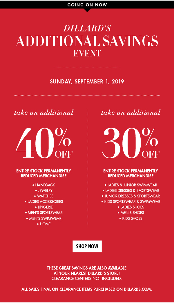 Going On Now. Dillard's Additional Savings Event Friday,August 2, 2019. Take an additional 40% off entire stock permanently reduced merchandise from Handbags, Jewelry, Watches, Ladies Accessories, Lingerie, Men's Sportswear, Men's Swimwear, and Home. Take an additional 30% off entire stock permanently reduced merchandise from Ladies & Junior Swimwear, Ladies Dresses & Sportswear,  Junior Dresses & Sportswear, Kids Sportswear & Swimwear, Ladies Shoes, Men's Shoes, and Kids Shoes. Clearance Centers not included. All Sales Final on clearance items purchased on dillards.com.