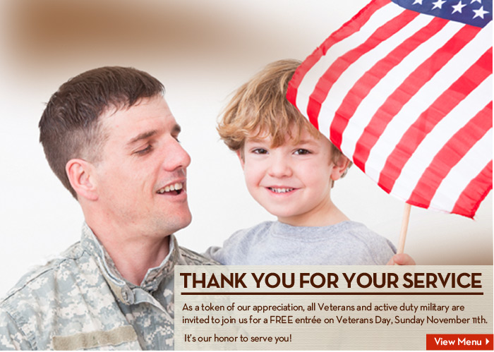 THANK YOU FOR YOUR SERVICE! Veterans and active duty military are invited to join us for a FREE entrée on Veterans Day, Sunday November 11th.