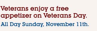 Veterans enjoy a fee appetizer on Veterans Day. All Day Sunday, November 11th.