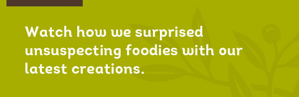 Watch how we surprised unsuspecting foodies with our latest creations.