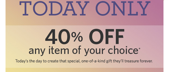 Save Big    Today Only    40% OFF any item of your choice*