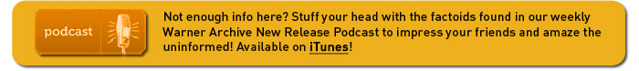 Not enough info here? Stuff your head with the factoids found in our weekly Warner Archive Collection New Release Podcast to impress your friends and amaze the uninformed! Available on iTunes!